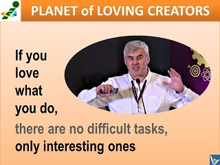If you love what you do, there are no difficult tasks, only interesting ones, Vadim Kotelnikov quotes, Planet of Loving Creators